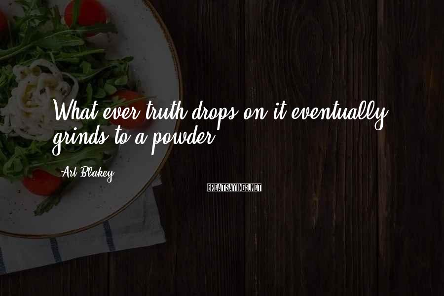 Art Blakey Sayings: What ever truth drops on it eventually grinds to a powder.