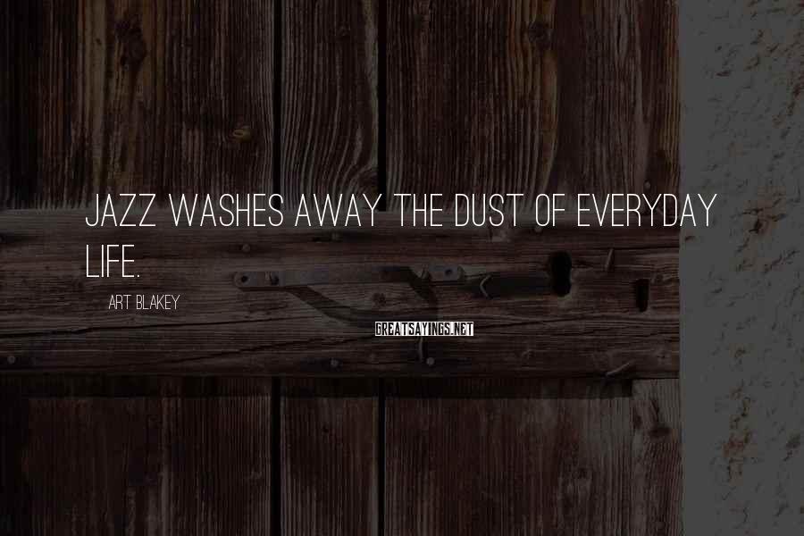 Art Blakey Sayings: Jazz washes away the dust of everyday life.