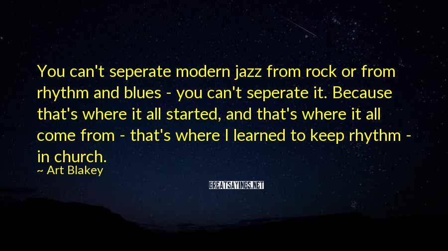 Art Blakey Sayings: You can't seperate modern jazz from rock or from rhythm and blues - you can't