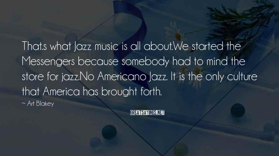 Art Blakey Sayings: That.s what Jazz music is all about.We started the Messengers because somebody had to mind