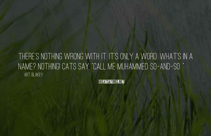 Art Blakey Sayings: There's nothing wrong with it. It's only a word. What's in a name? Nothing! Cats