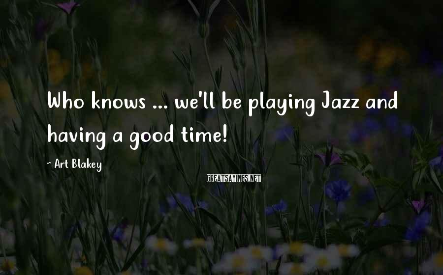 Art Blakey Sayings: Who knows ... we'll be playing Jazz and having a good time!