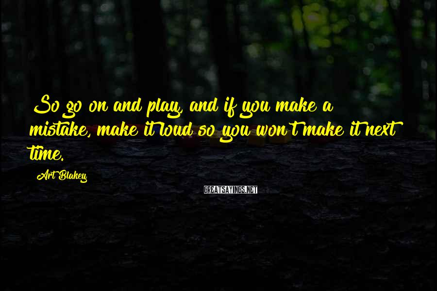 Art Blakey Sayings: So go on and play, and if you make a mistake, make it loud so