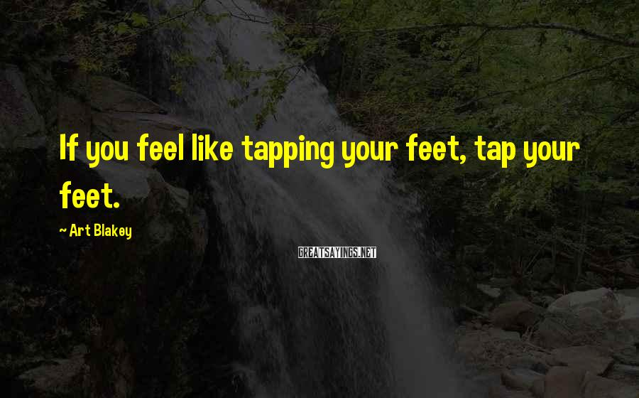 Art Blakey Sayings: If you feel like tapping your feet, tap your feet.