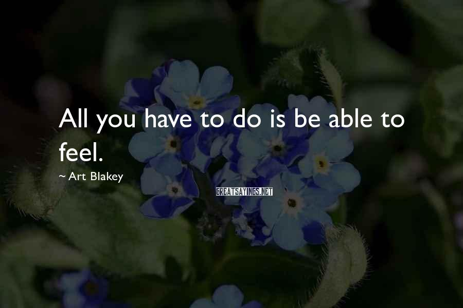 Art Blakey Sayings: All you have to do is be able to feel.