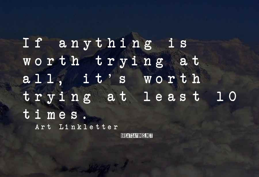 Art Linkletter Sayings: If anything is worth trying at all, it's worth trying at least 10 times.