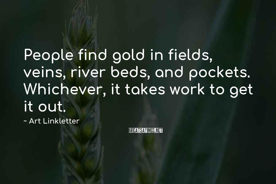 Art Linkletter Sayings: People find gold in fields, veins, river beds, and pockets. Whichever, it takes work to