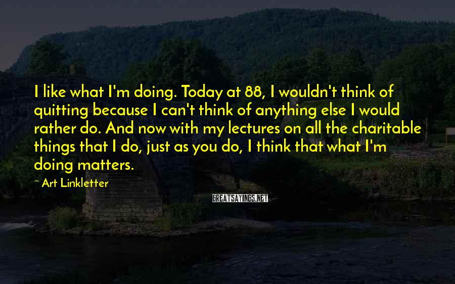 Art Linkletter Sayings: I like what I'm doing. Today at 88, I wouldn't think of quitting because I