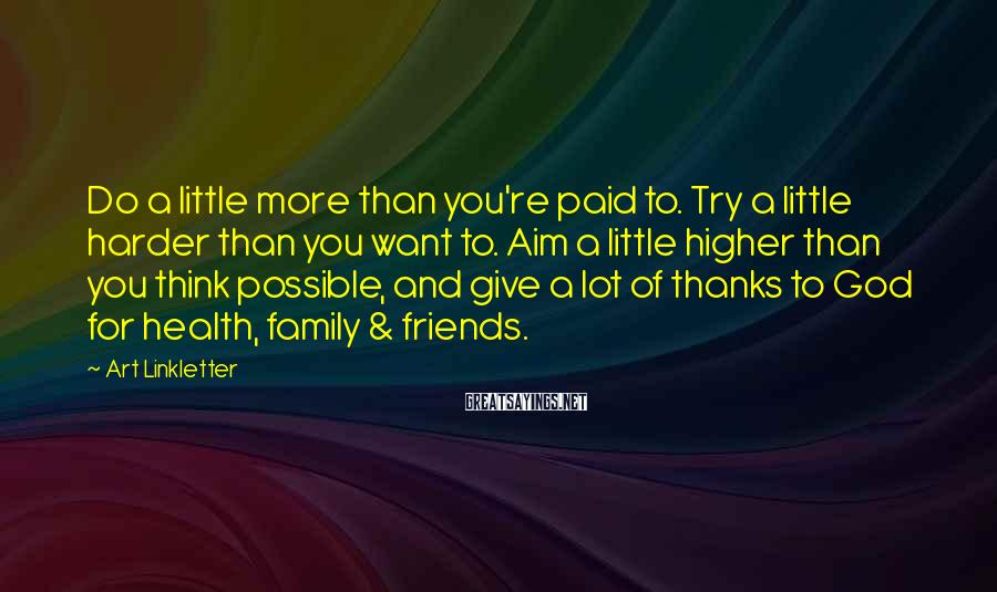 Art Linkletter Sayings: Do a little more than you're paid to. Try a little harder than you want