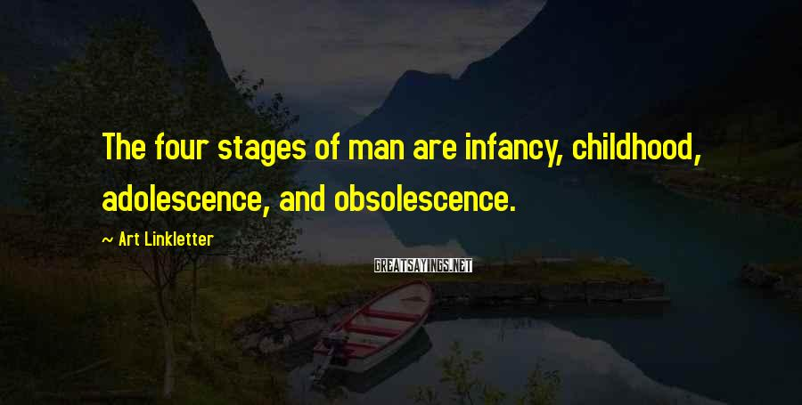 Art Linkletter Sayings: The four stages of man are infancy, childhood, adolescence, and obsolescence.