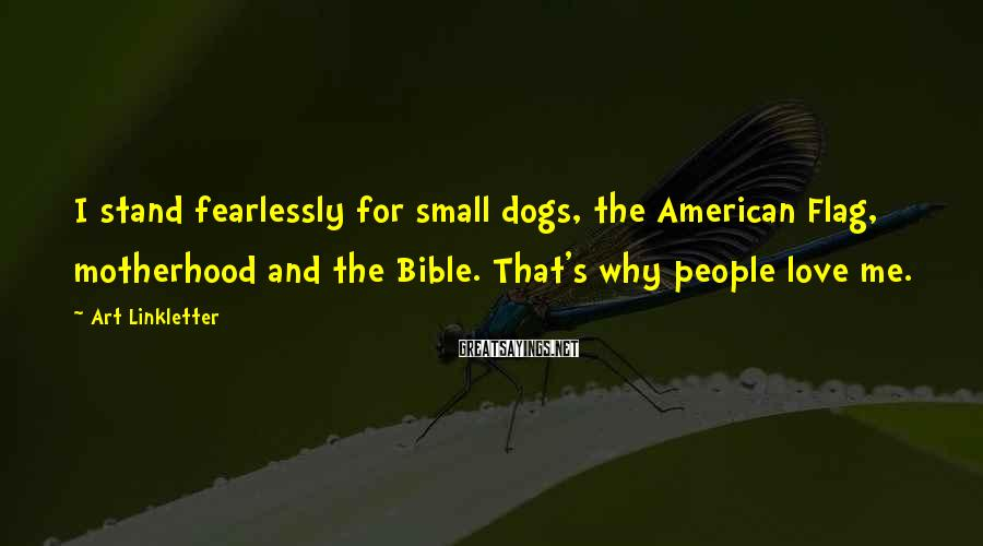 Art Linkletter Sayings: I stand fearlessly for small dogs, the American Flag, motherhood and the Bible. That's why