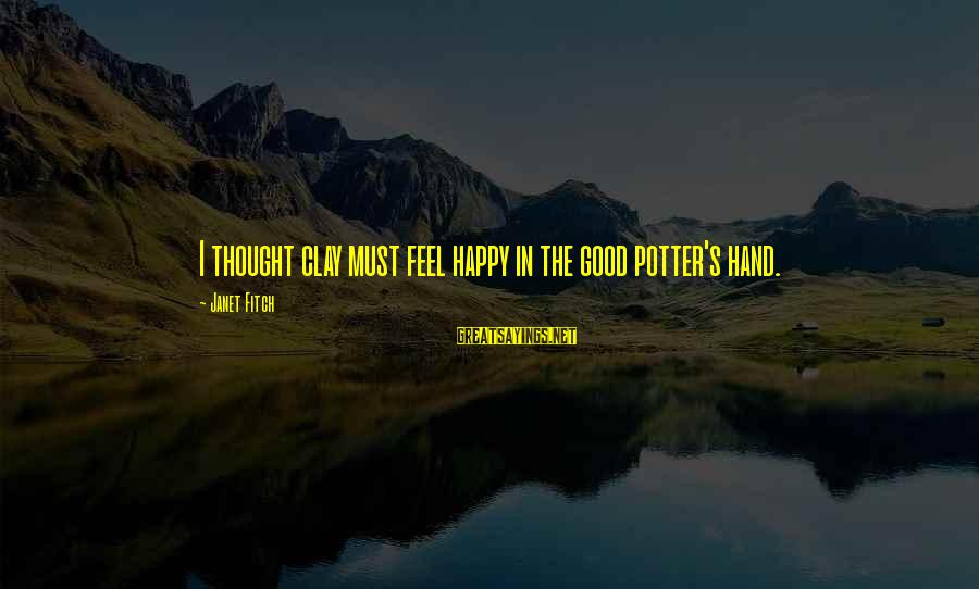 Art Pottery Sayings By Janet Fitch: I thought clay must feel happy in the good potter's hand.