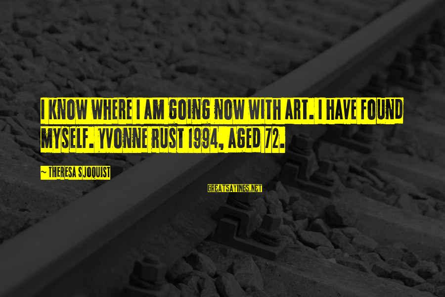 Art Pottery Sayings By Theresa Sjoquist: I know where I am going now with art. I have found myself. Yvonne Rust