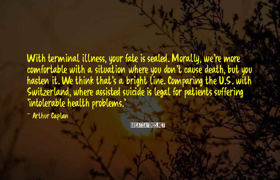 Arthur Caplan Sayings: With terminal illness, your fate is sealed. Morally, we're more comfortable with a situation where