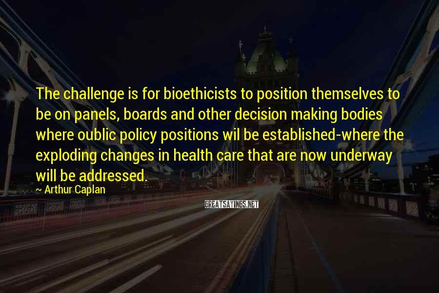 Arthur Caplan Sayings: The challenge is for bioethicists to position themselves to be on panels, boards and other