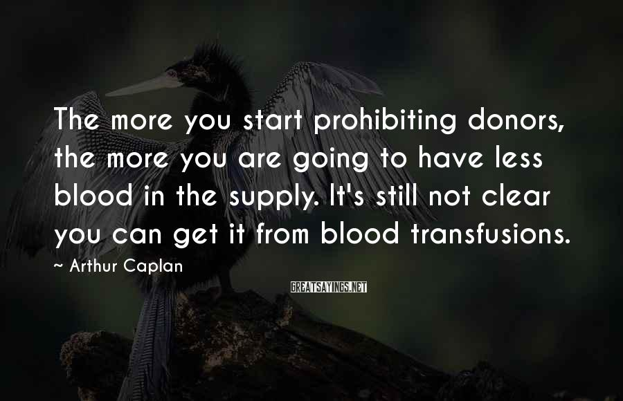 Arthur Caplan Sayings: The more you start prohibiting donors, the more you are going to have less blood