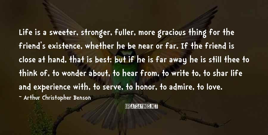 Arthur Christopher Benson Sayings: Life is a sweeter, stronger, fuller, more gracious thing for the friend's existence, whether he