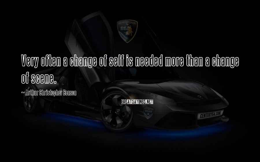 Arthur Christopher Benson Sayings: Very often a change of self is needed more than a change of scene.