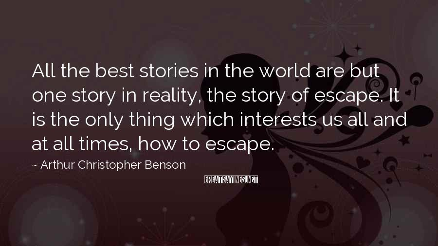 Arthur Christopher Benson Sayings: All the best stories in the world are but one story in reality, the story