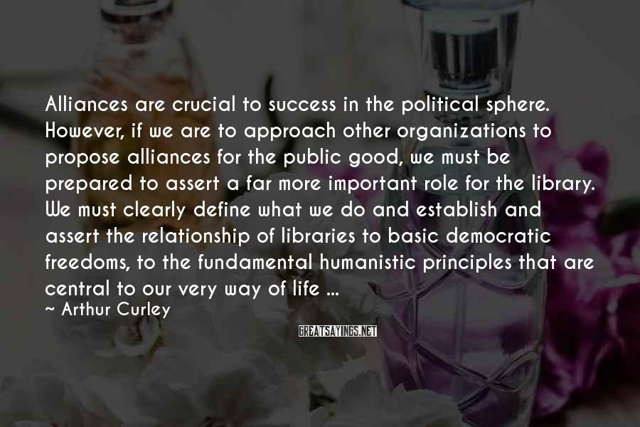 Arthur Curley Sayings: Alliances are crucial to success in the political sphere. However, if we are to approach