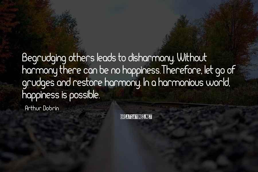 Arthur Dobrin Sayings: Begrudging others leads to disharmony. Without harmony there can be no happiness. Therefore, let go