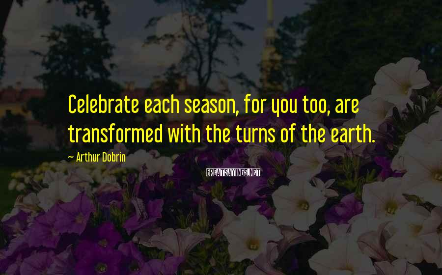 Arthur Dobrin Sayings: Celebrate each season, for you too, are transformed with the turns of the earth.