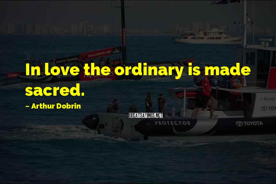 Arthur Dobrin Sayings: In love the ordinary is made sacred.