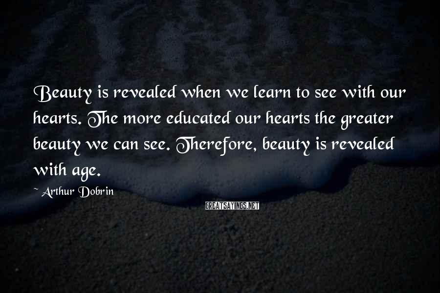 Arthur Dobrin Sayings: Beauty is revealed when we learn to see with our hearts. The more educated our