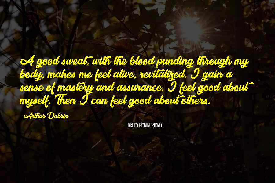 Arthur Dobrin Sayings: A good sweat, with the blood punding through my body, makes me feel alive, revitalized.