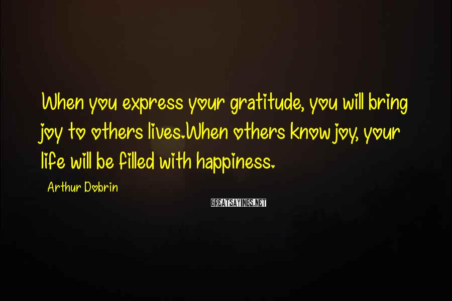 Arthur Dobrin Sayings: When you express your gratitude, you will bring joy to others lives.When others know joy,