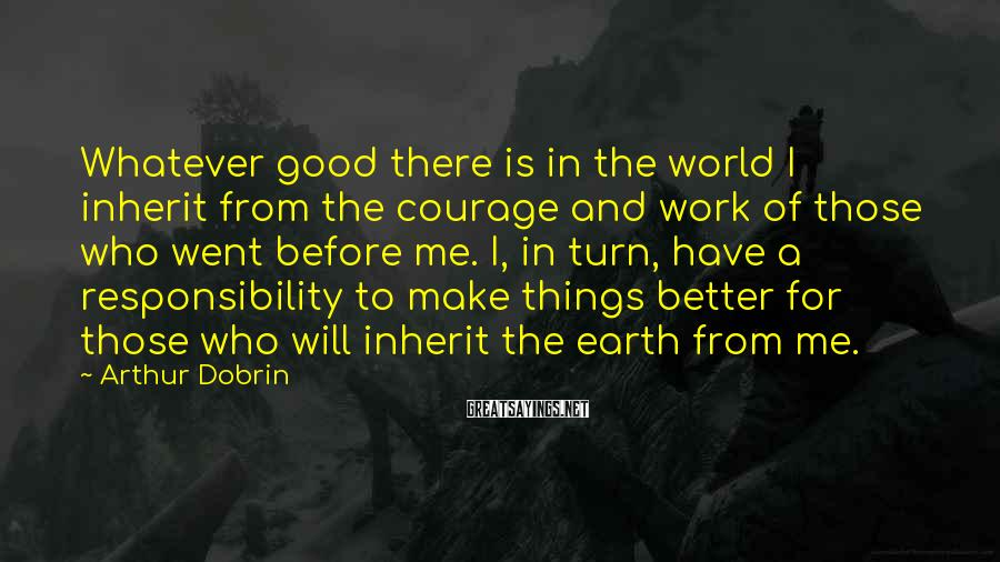 Arthur Dobrin Sayings: Whatever good there is in the world I inherit from the courage and work of