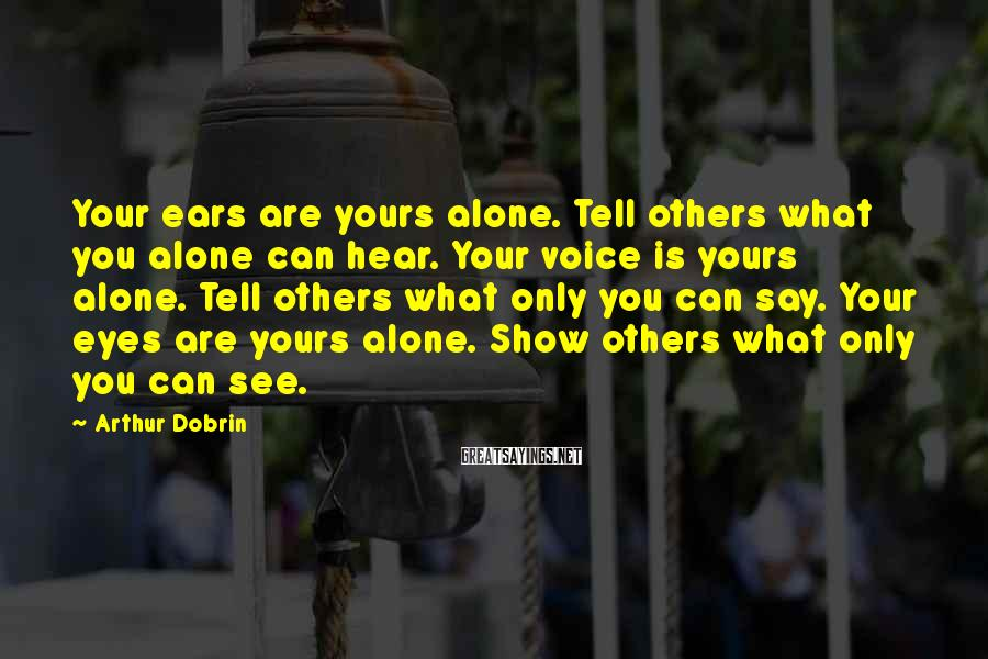 Arthur Dobrin Sayings: Your ears are yours alone. Tell others what you alone can hear. Your voice is