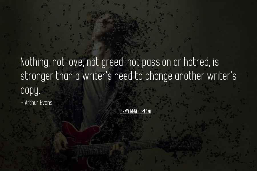 Arthur Evans Sayings: Nothing, not love, not greed, not passion or hatred, is stronger than a writer's need