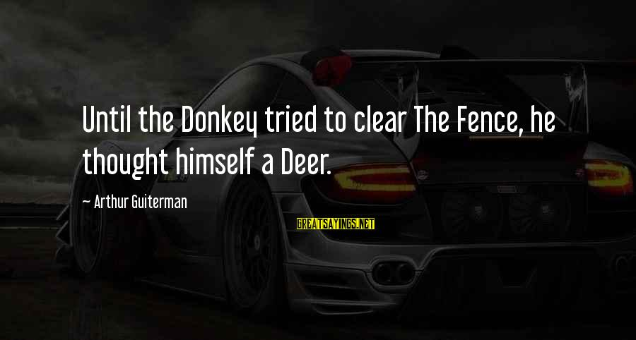 Arthur Guiterman Sayings By Arthur Guiterman: Until the Donkey tried to clear The Fence, he thought himself a Deer.