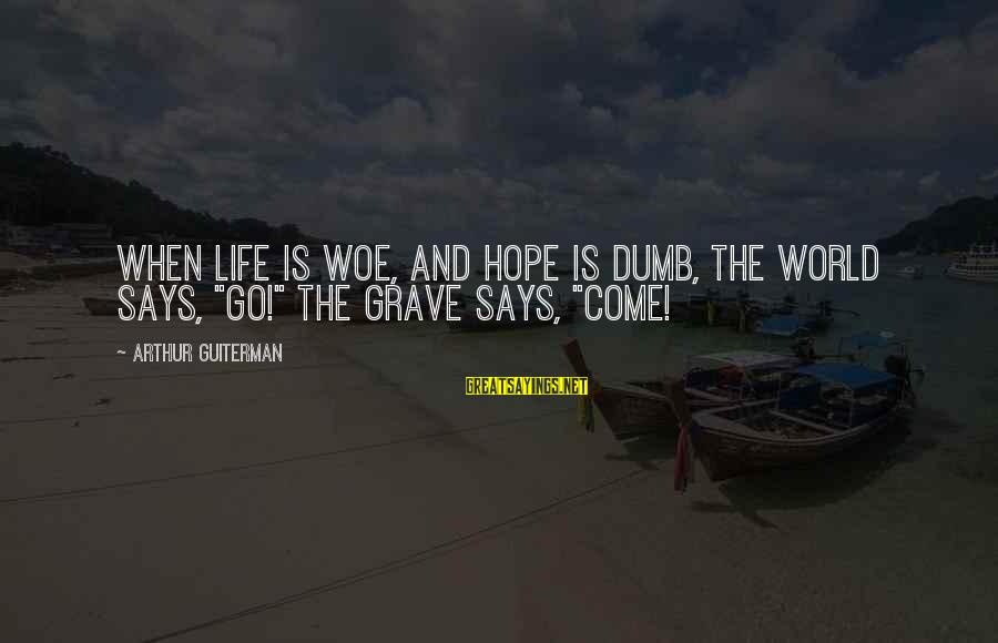"""Arthur Guiterman Sayings By Arthur Guiterman: When life is woe, And hope is dumb, The World says, """"Go!"""" The Grave says,"""