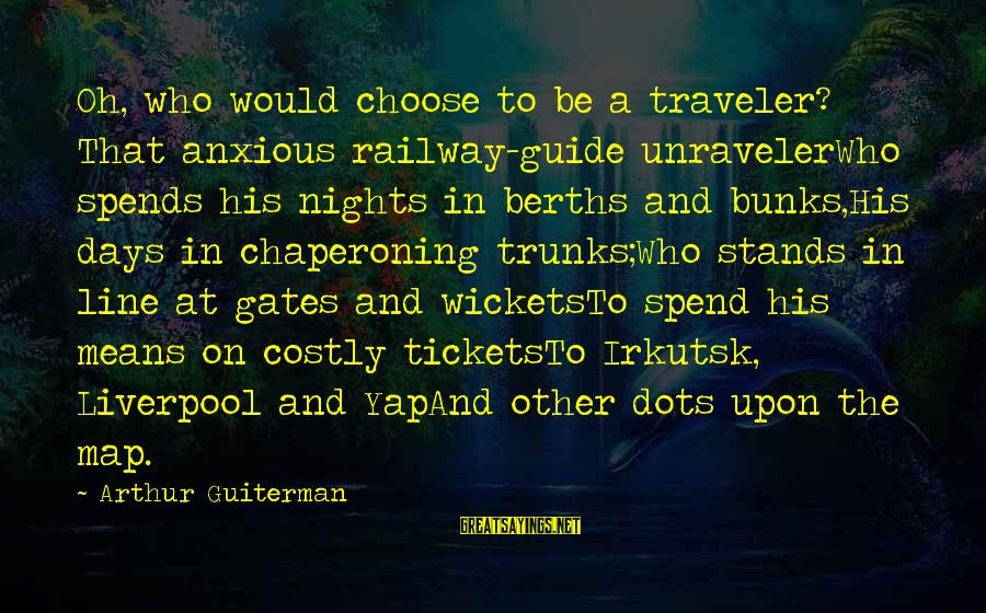 Arthur Guiterman Sayings By Arthur Guiterman: Oh, who would choose to be a traveler? That anxious railway-guide unravelerWho spends his nights