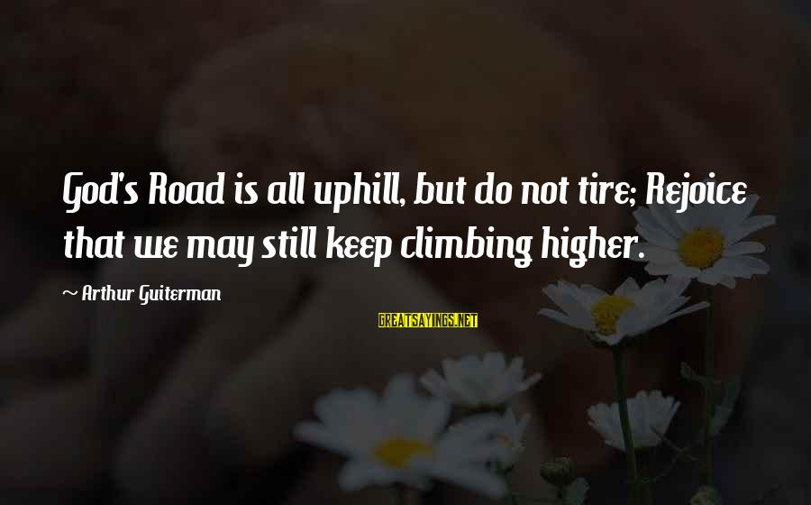 Arthur Guiterman Sayings By Arthur Guiterman: God's Road is all uphill, but do not tire; Rejoice that we may still keep