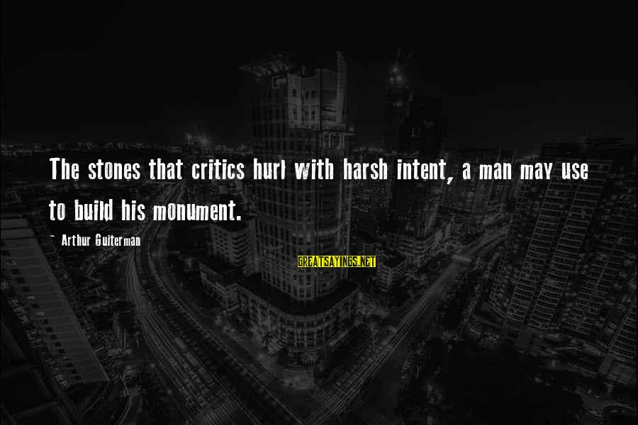 Arthur Guiterman Sayings By Arthur Guiterman: The stones that critics hurl with harsh intent, a man may use to build his