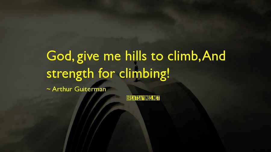 Arthur Guiterman Sayings By Arthur Guiterman: God, give me hills to climb, And strength for climbing!