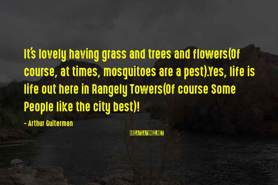 Arthur Guiterman Sayings By Arthur Guiterman: It's lovely having grass and trees and flowers(Of course, at times, mosquitoes are a pest).Yes,