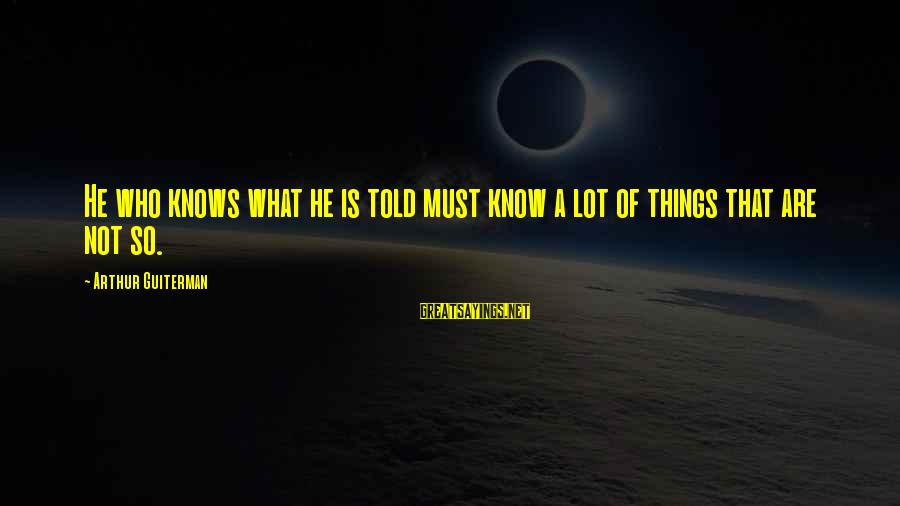 Arthur Guiterman Sayings By Arthur Guiterman: He who knows what he is told must know a lot of things that are