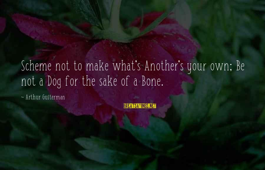 Arthur Guiterman Sayings By Arthur Guiterman: Scheme not to make what's Another's your own; Be not a Dog for the sake