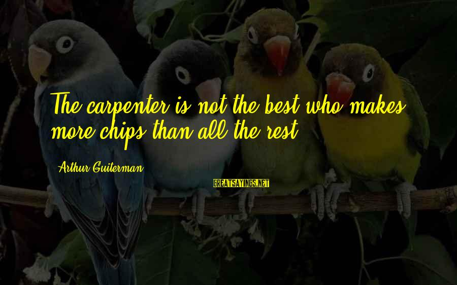 Arthur Guiterman Sayings By Arthur Guiterman: The carpenter is not the best who makes more chips than all the rest.