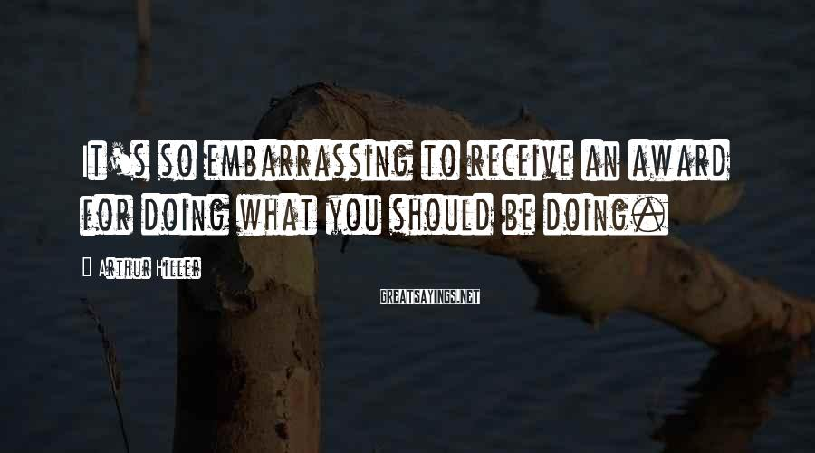Arthur Hiller Sayings: It's so embarrassing to receive an award for doing what you should be doing.