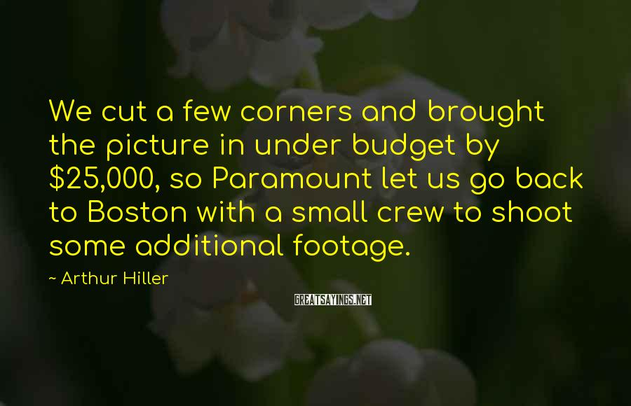Arthur Hiller Sayings: We cut a few corners and brought the picture in under budget by $25,000, so