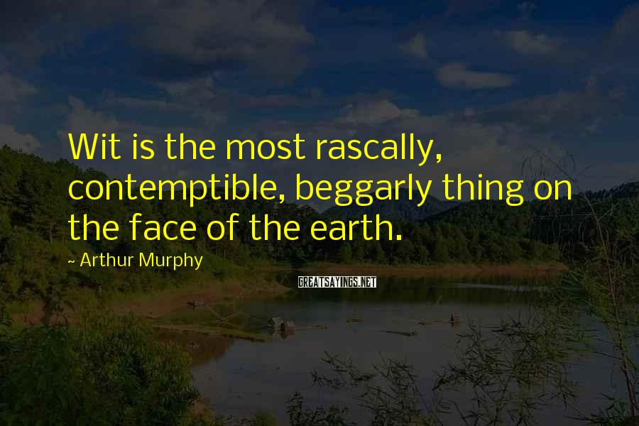 Arthur Murphy Sayings: Wit is the most rascally, contemptible, beggarly thing on the face of the earth.