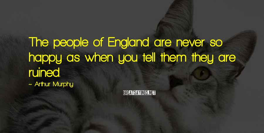 Arthur Murphy Sayings: The people of England are never so happy as when you tell them they are