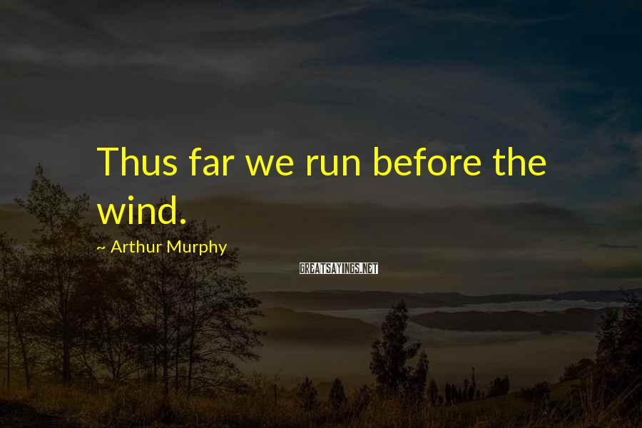 Arthur Murphy Sayings: Thus far we run before the wind.