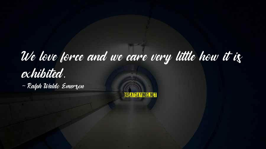 Arthur Peacocke Sayings By Ralph Waldo Emerson: We love force and we care very little how it is exhibited.