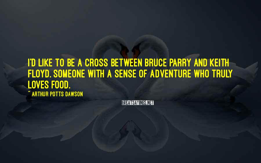 Arthur Potts Dawson Sayings: I'd like to be a cross between Bruce Parry and Keith Floyd. Someone with a